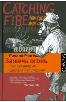 *Ричард Рэнгем: Зажечь огонь: как кулинария сделала нас людьми